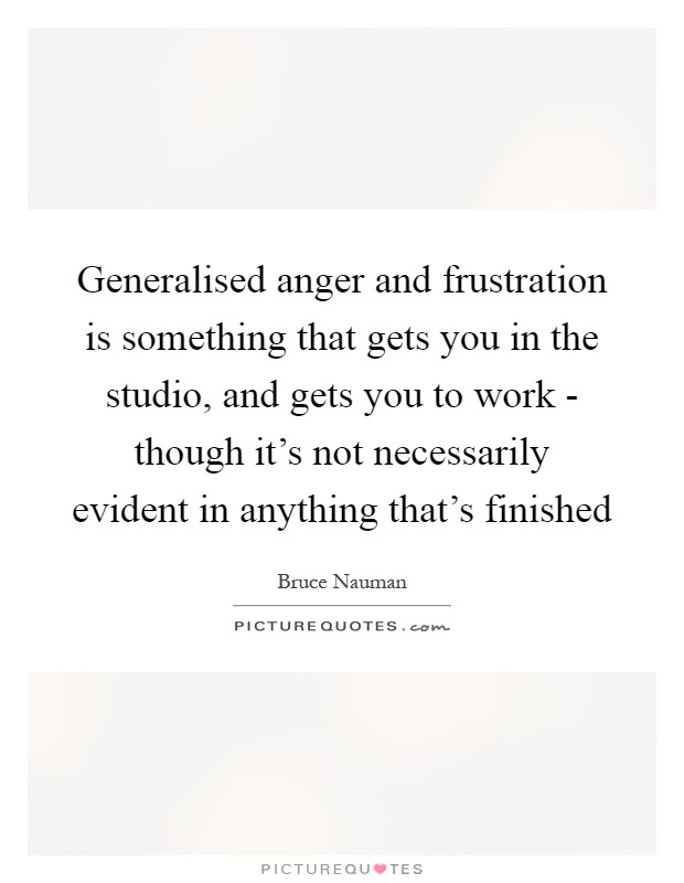 Generalised anger and frustration is something that gets you in the studio, and gets you to work - though it's not necessarily evident in anything that's finished Picture Quote #1