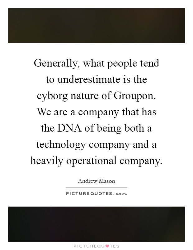 Generally, what people tend to underestimate is the cyborg nature of Groupon. We are a company that has the DNA of being both a technology company and a heavily operational company Picture Quote #1
