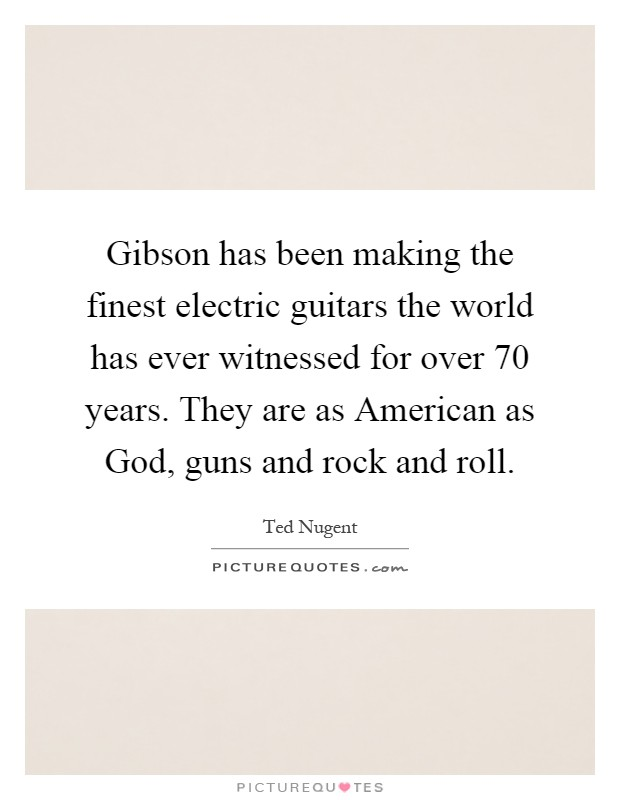 Gibson has been making the finest electric guitars the world has ever witnessed for over 70 years. They are as American as God, guns and rock and roll Picture Quote #1