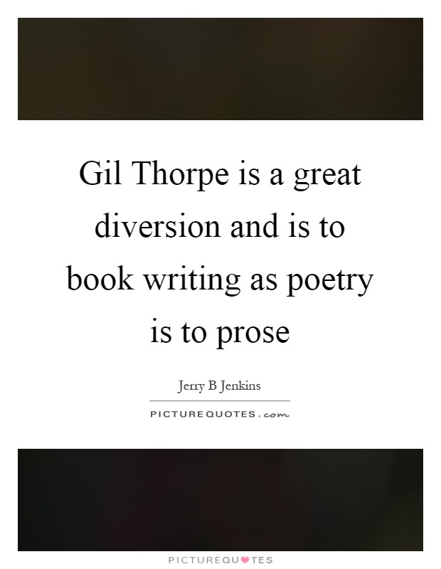 Gil Thorpe is a great diversion and is to book writing as poetry is to prose Picture Quote #1