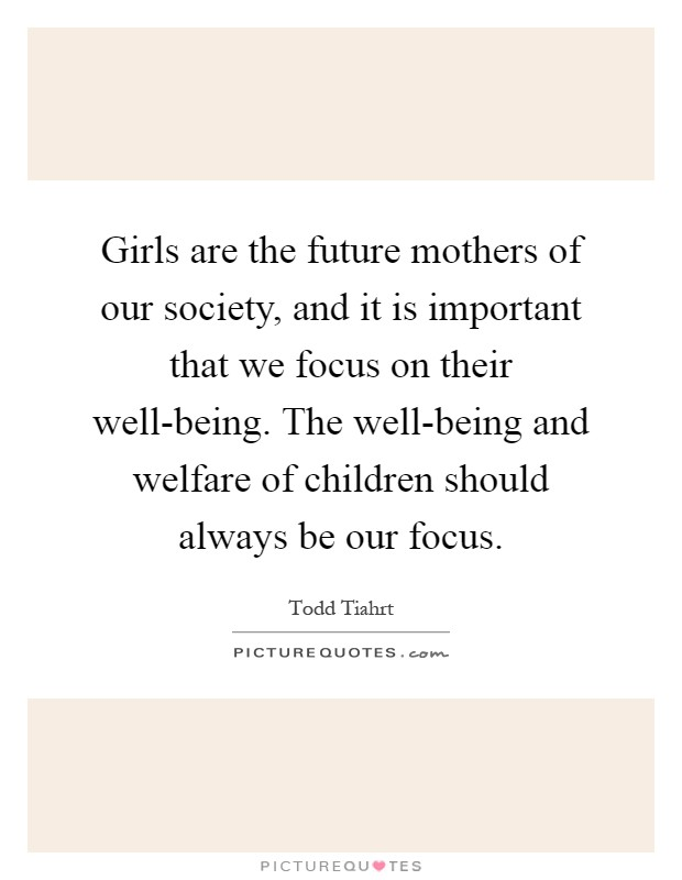 Girls are the future mothers of our society, and it is important that we focus on their well-being. The well-being and welfare of children should always be our focus Picture Quote #1