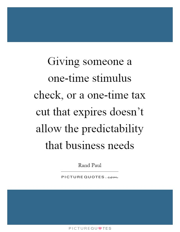 Giving someone a one-time stimulus check, or a one-time tax cut that expires doesn't allow the predictability that business needs Picture Quote #1