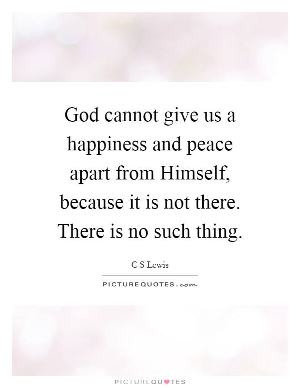 God cannot give us a happiness and peace apart from Himself, because it is not there. There is no such thing Picture Quote #1