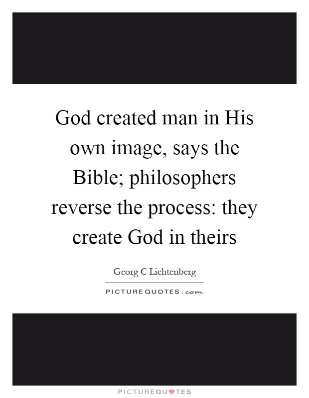 God created man in His own image, says the Bible; philosophers reverse the process: they create God in theirs Picture Quote #1