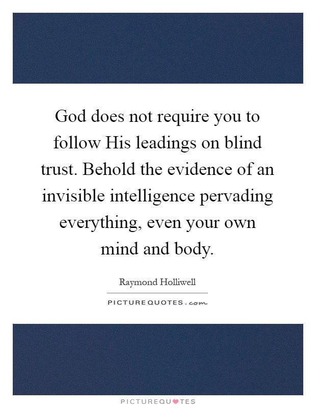 God does not require you to follow His leadings on blind trust. Behold the evidence of an invisible intelligence pervading everything, even your own mind and body Picture Quote #1
