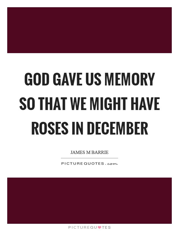 God gave us memory so that we might have roses in December Picture Quote #1