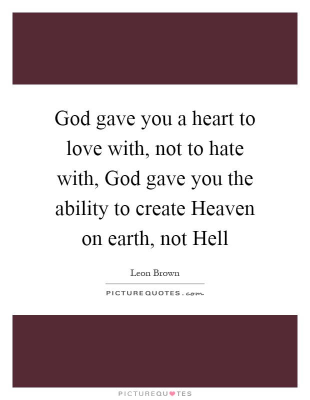 God gave you a heart to love with, not to hate with, God gave you the ability to create Heaven on earth, not Hell Picture Quote #1