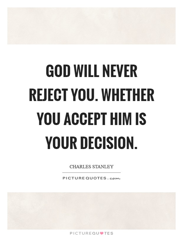 God will never reject you. Whether you accept Him is your decision Picture Quote #1