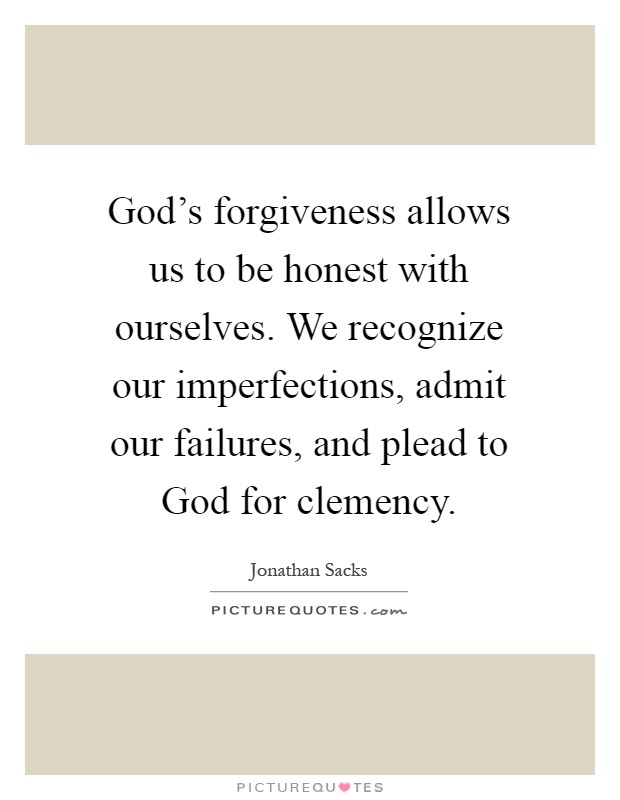 God's forgiveness allows us to be honest with ourselves. We recognize our imperfections, admit our failures, and plead to God for clemency Picture Quote #1