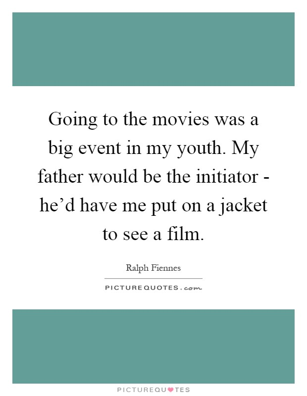 Going to the movies was a big event in my youth. My father would be the initiator - he'd have me put on a jacket to see a film Picture Quote #1
