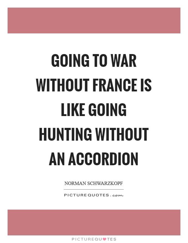 Going to war without France is like going hunting without an accordion Picture Quote #1