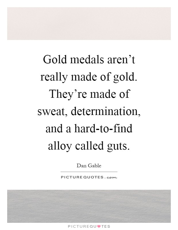 Gold medals aren't really made of gold. They're made of sweat, determination, and a hard-to-find alloy called guts Picture Quote #1