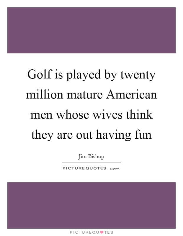 Golf is played by twenty million mature American men whose wives think they are out having fun Picture Quote #1