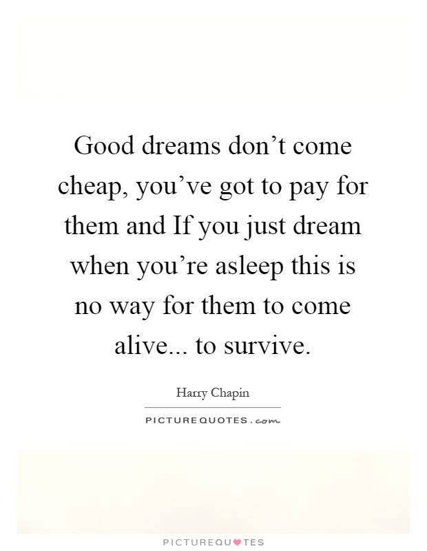 Good dreams don't come cheap, you've got to pay for them and If you just dream when you're asleep this is no way for them to come alive... to survive Picture Quote #1