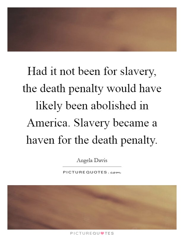 Had it not been for slavery, the death penalty would have likely been abolished in America. Slavery became a haven for the death penalty Picture Quote #1