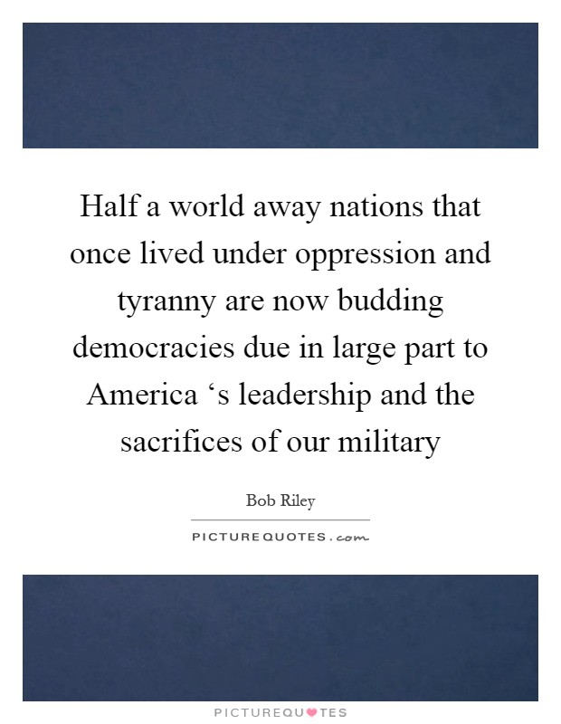 Half a world away nations that once lived under oppression and tyranny are now budding democracies due in large part to America 's leadership and the sacrifices of our military Picture Quote #1