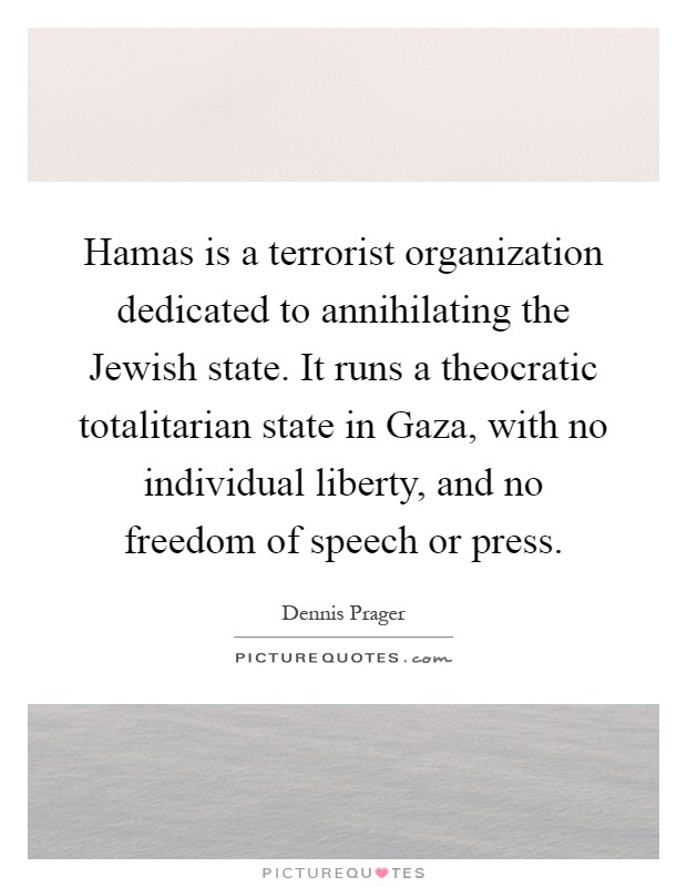 Hamas is a terrorist organization dedicated to annihilating the Jewish state. It runs a theocratic totalitarian state in Gaza, with no individual liberty, and no freedom of speech or press Picture Quote #1