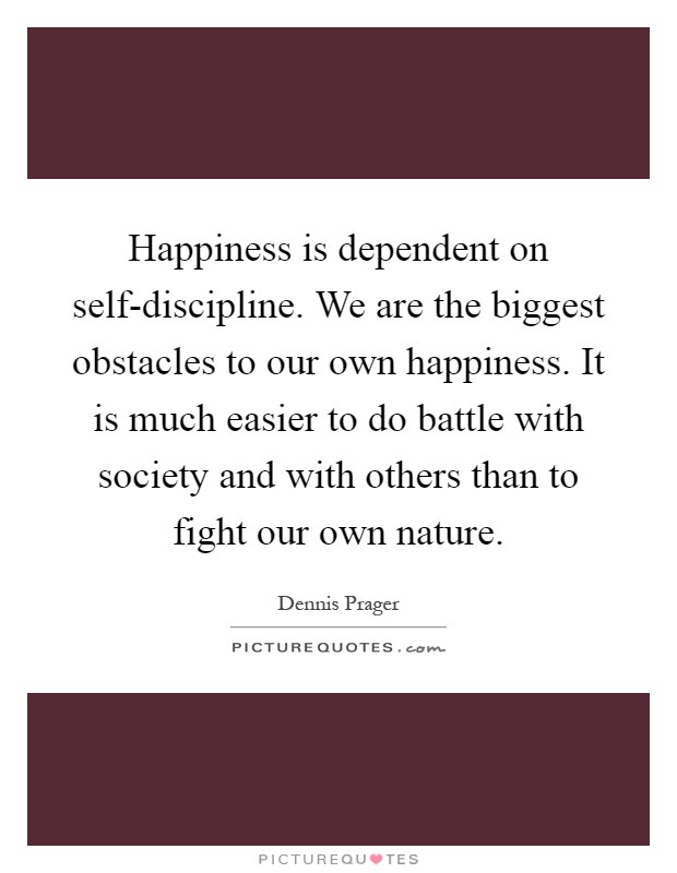 Happiness is dependent on self-discipline. We are the biggest obstacles to our own happiness. It is much easier to do battle with society and with others than to fight our own nature Picture Quote #1