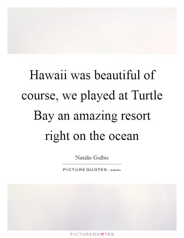 Hawaii was beautiful of course, we played at Turtle Bay an amazing resort right on the ocean Picture Quote #1