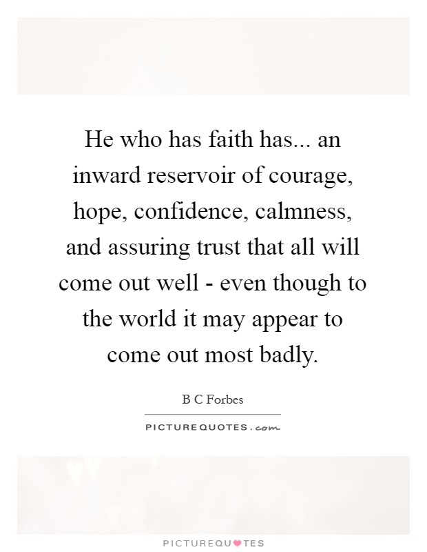 He who has faith has... an inward reservoir of courage, hope, confidence, calmness, and assuring trust that all will come out well - even though to the world it may appear to come out most badly Picture Quote #1