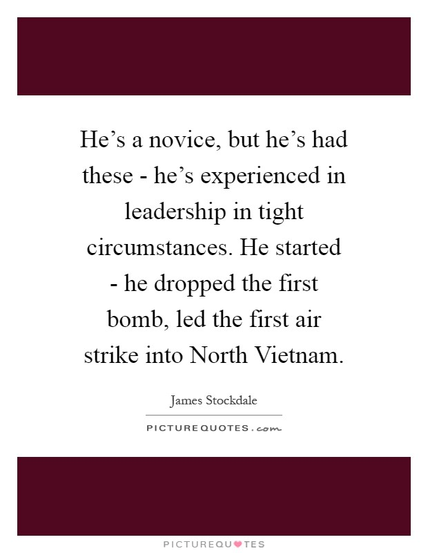 He's a novice, but he's had these - he's experienced in leadership in tight circumstances. He started - he dropped the first bomb, led the first air strike into North Vietnam Picture Quote #1