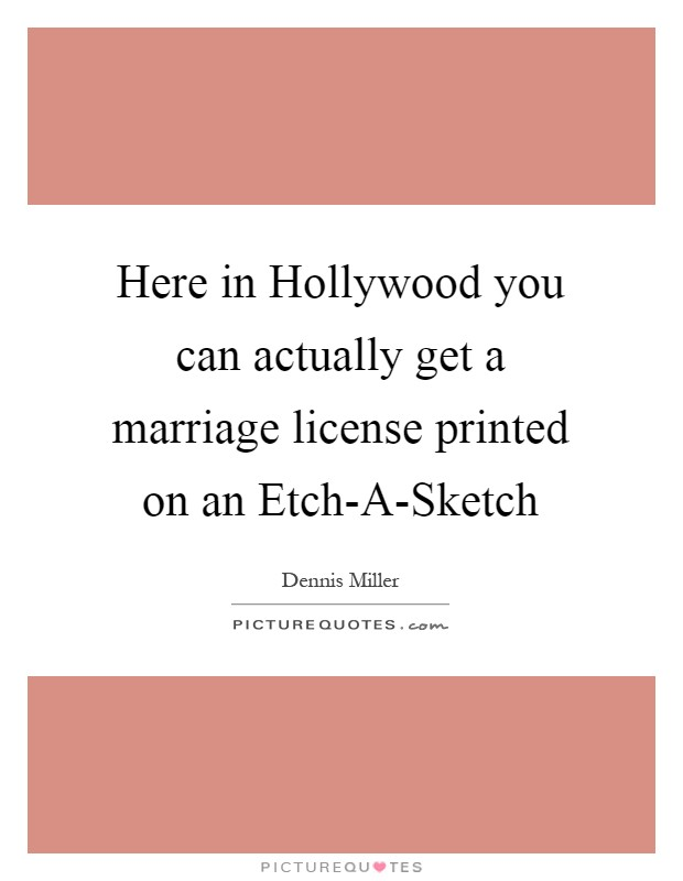 Here in Hollywood you can actually get a marriage license printed on an Etch-A-Sketch Picture Quote #1