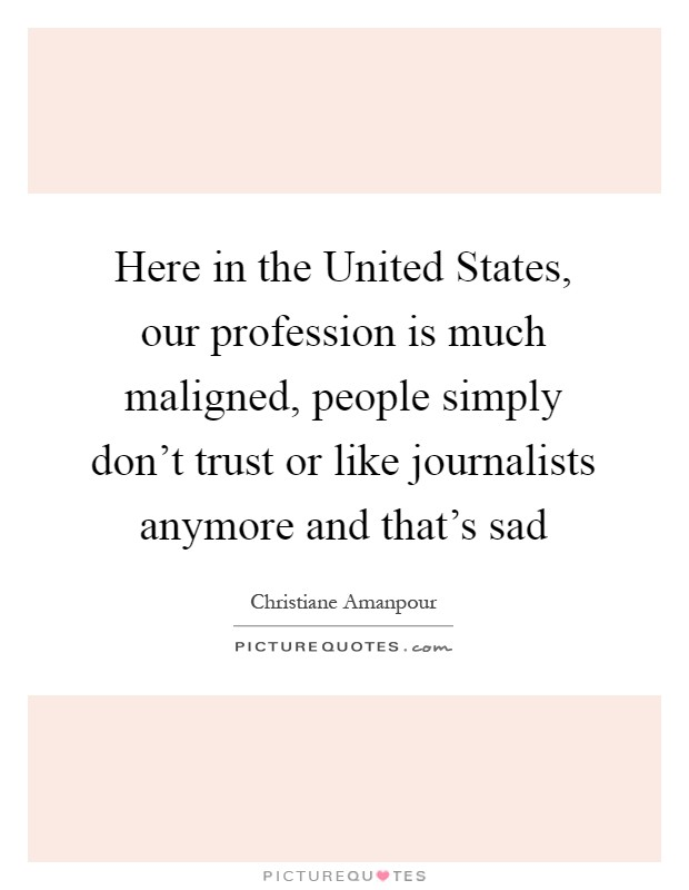 Here in the United States, our profession is much maligned, people simply don't trust or like journalists anymore and that's sad Picture Quote #1