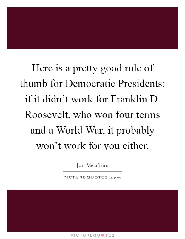 Here is a pretty good rule of thumb for Democratic Presidents: if it didn't work for Franklin D. Roosevelt, who won four terms and a World War, it probably won't work for you either Picture Quote #1