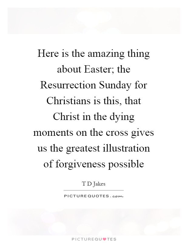 Here is the amazing thing about Easter; the Resurrection Sunday for Christians is this, that Christ in the dying moments on the cross gives us the greatest illustration of forgiveness possible Picture Quote #1