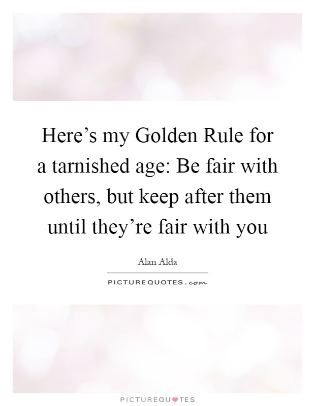 Here's my Golden Rule for a tarnished age: Be fair with others, but keep after them until they're fair with you Picture Quote #1
