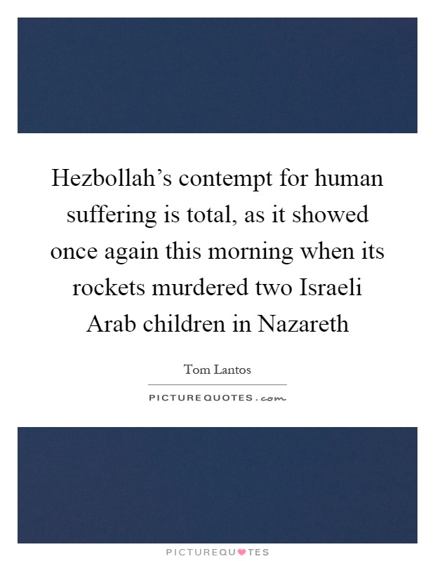 Hezbollah's contempt for human suffering is total, as it showed once again this morning when its rockets murdered two Israeli Arab children in Nazareth Picture Quote #1