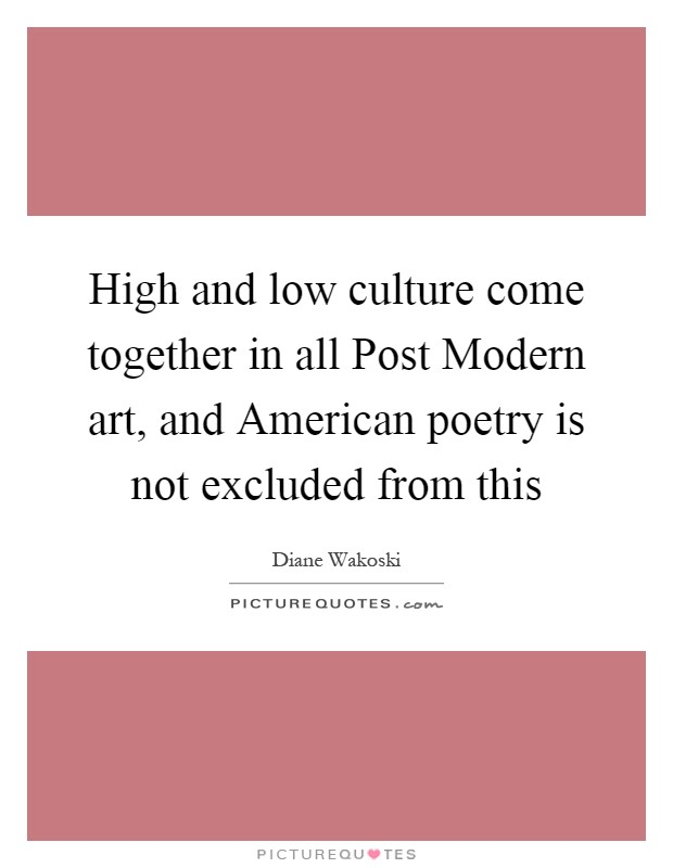 High and low culture come together in all Post Modern art, and American poetry is not excluded from this Picture Quote #1