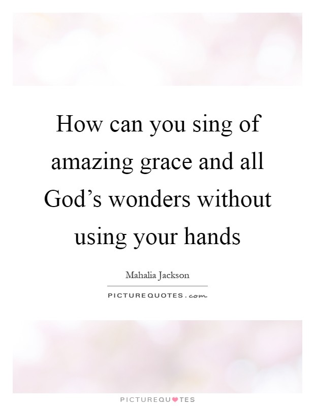How can you sing of amazing grace and all God's wonders without using your hands Picture Quote #1