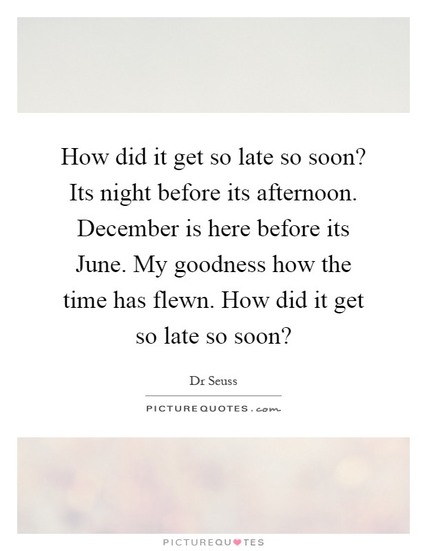 How did it get so late so soon? Its night before its afternoon. December is here before its June. My goodness how the time has flewn. How did it get so late so soon? Picture Quote #1