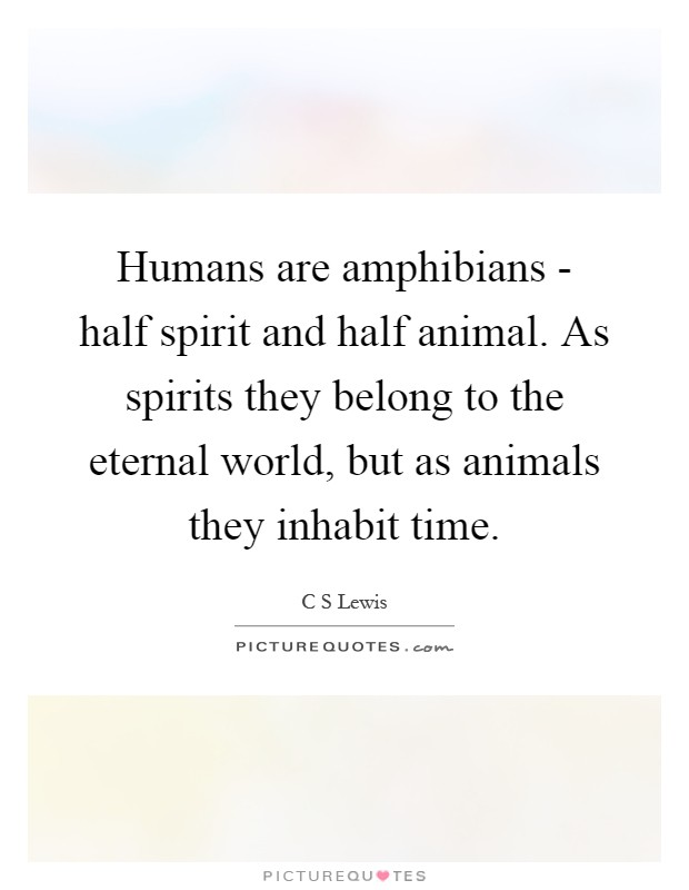 Humans are amphibians - half spirit and half animal. As spirits they belong to the eternal world, but as animals they inhabit time Picture Quote #1