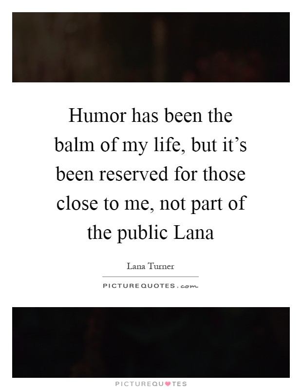 Humor has been the balm of my life, but it's been reserved for those close to me, not part of the public Lana Picture Quote #1