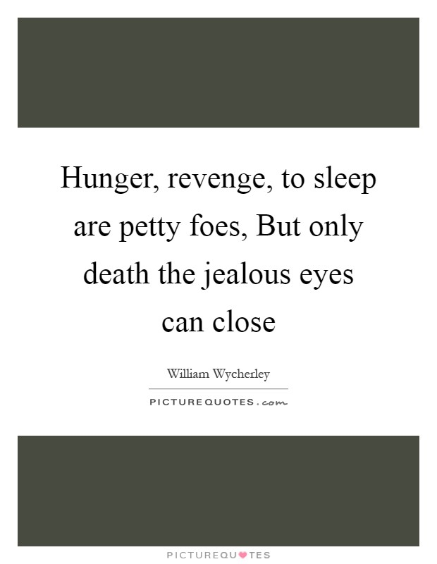 Hunger, revenge, to sleep are petty foes, But only death the jealous eyes can close Picture Quote #1