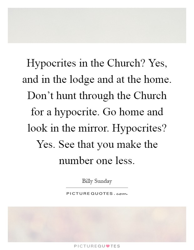 Hypocrites in the Church? Yes, and in the lodge and at the home. Don't hunt through the Church for a hypocrite. Go home and look in the mirror. Hypocrites? Yes. See that you make the number one less Picture Quote #1