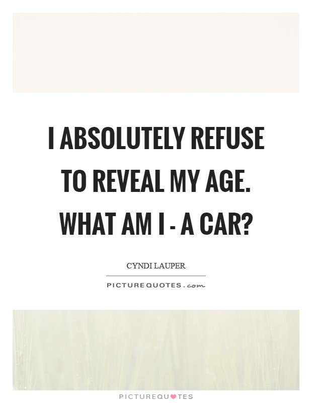 I absolutely refuse to reveal my age. What am I - a car? Picture Quote #1