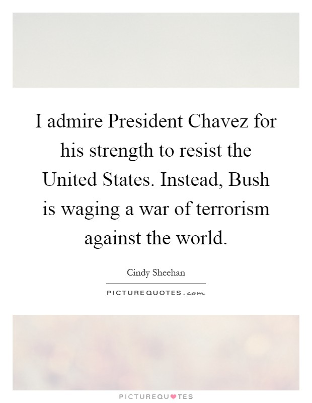 I admire President Chavez for his strength to resist the United States. Instead, Bush is waging a war of terrorism against the world Picture Quote #1