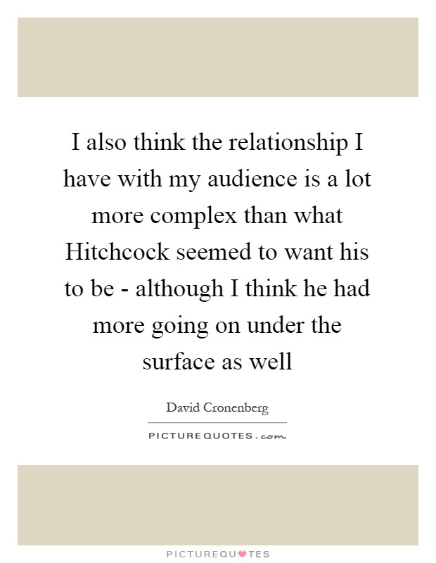 I also think the relationship I have with my audience is a lot more complex than what Hitchcock seemed to want his to be - although I think he had more going on under the surface as well Picture Quote #1