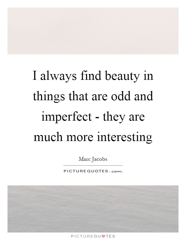 I always find beauty in things that are odd and imperfect - they are much more interesting Picture Quote #1