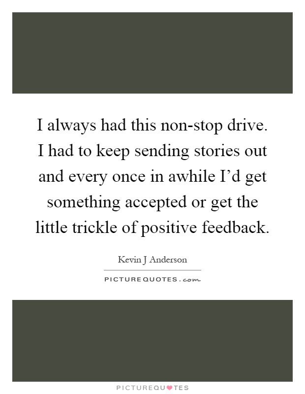 I always had this non-stop drive. I had to keep sending stories out and every once in awhile I'd get something accepted or get the little trickle of positive feedback Picture Quote #1