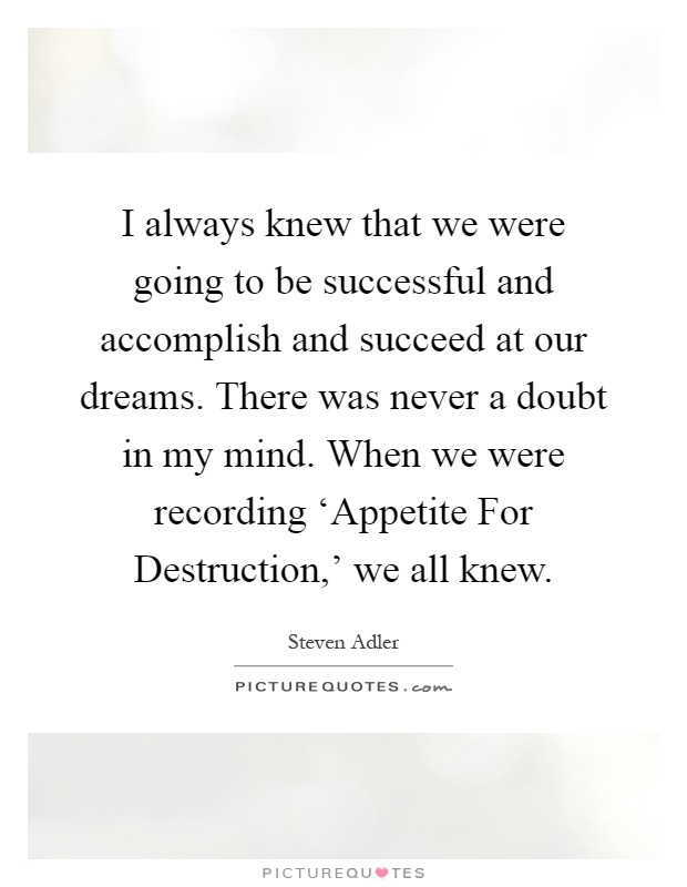 I always knew that we were going to be successful and accomplish and succeed at our dreams. There was never a doubt in my mind. When we were recording 'Appetite For Destruction,' we all knew Picture Quote #1