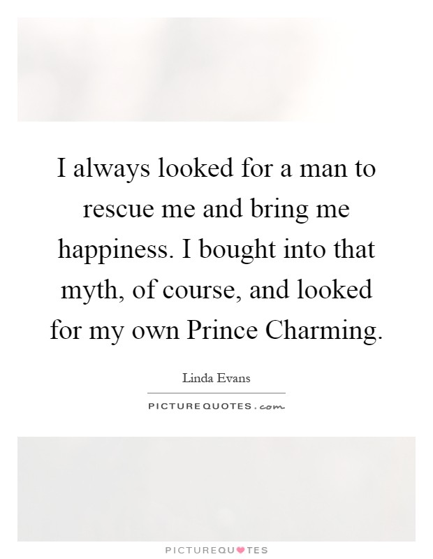 I always looked for a man to rescue me and bring me happiness. I bought into that myth, of course, and looked for my own Prince Charming Picture Quote #1