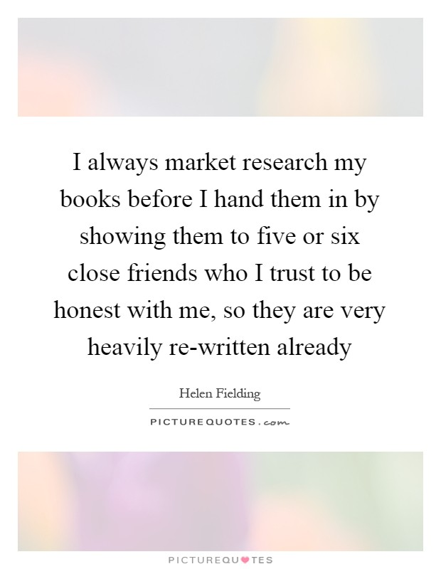 I always market research my books before I hand them in by showing them to five or six close friends who I trust to be honest with me, so they are very heavily re-written already Picture Quote #1