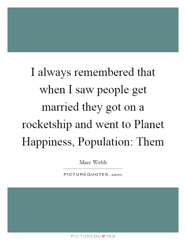I always remembered that when I saw people get married they got on a rocketship and went to Planet Happiness, Population: Them Picture Quote #1