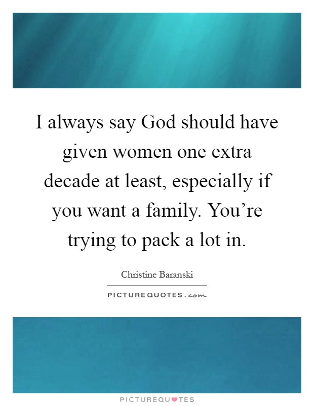I always say God should have given women one extra decade at least, especially if you want a family. You're trying to pack a lot in Picture Quote #1