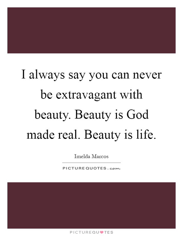 I always say you can never be extravagant with beauty. Beauty is God made real. Beauty is life Picture Quote #1