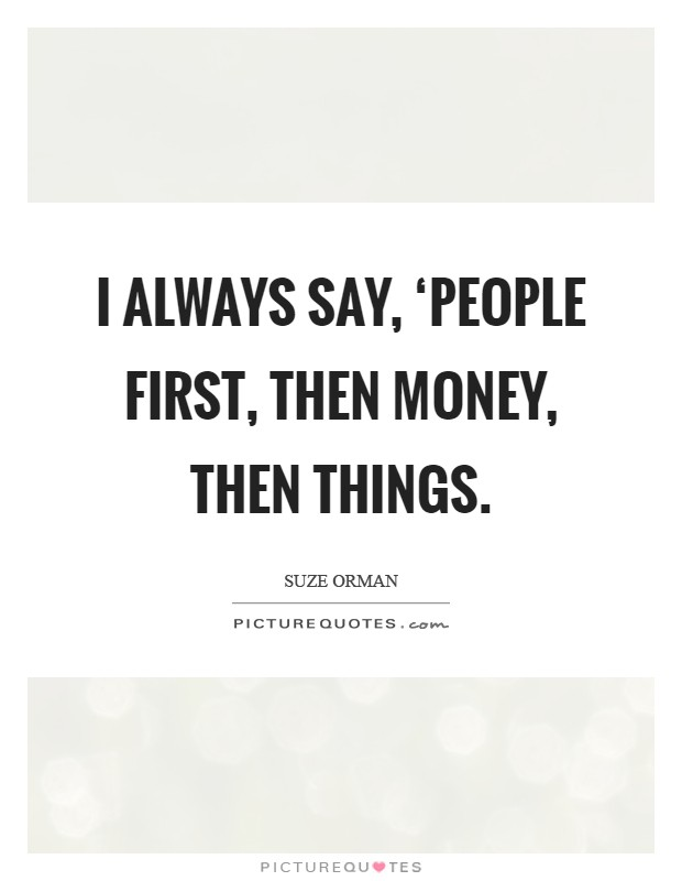 I always say, 'People first, then money, then things Picture Quote #1